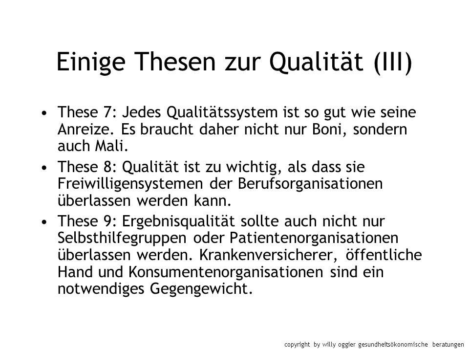 copyright by willy oggier gesundheitsökonomische beratungen Einige Thesen zur Qualität (III) These 7: Jedes Qualitätssystem ist so gut wie seine Anrei