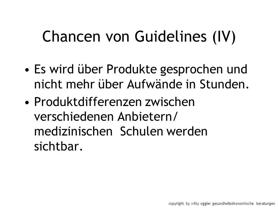copyright by willy oggier gesundheitsökonomische beratungen Chancen von Guidelines (IV) Es wird über Produkte gesprochen und nicht mehr über Aufwände