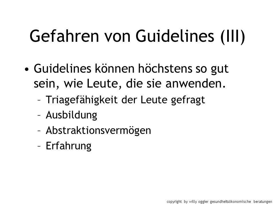 copyright by willy oggier gesundheitsökonomische beratungen Gefahren von Guidelines (III) Guidelines können höchstens so gut sein, wie Leute, die sie