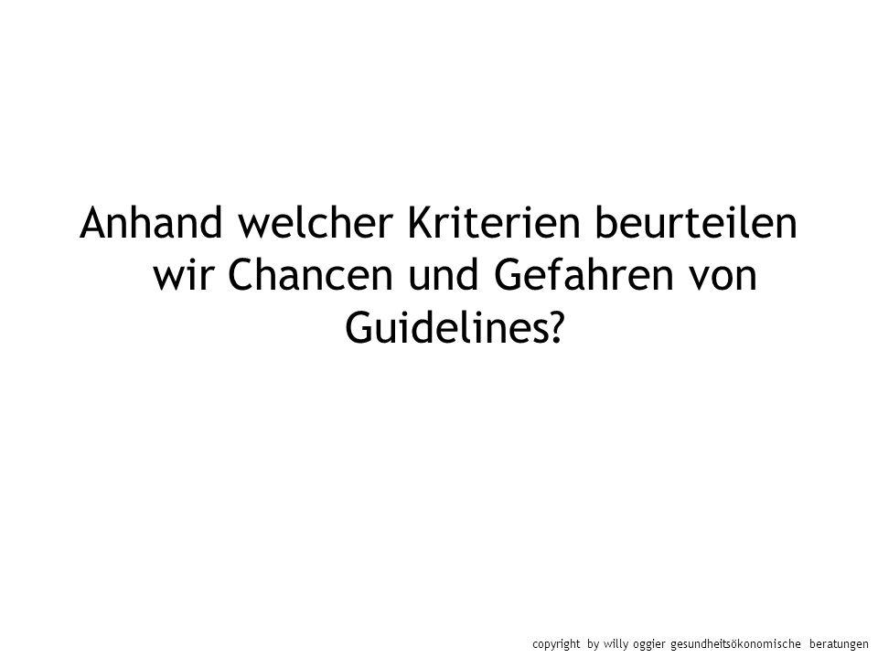 copyright by willy oggier gesundheitsökonomische beratungen Anhand welcher Kriterien beurteilen wir Chancen und Gefahren von Guidelines?