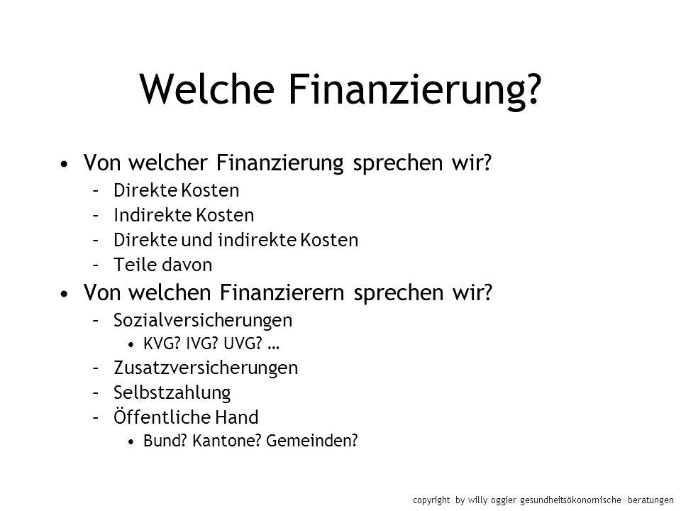 copyright by willy oggier gesundheitsökonomische beratungen Welche Finanzierung? Von welcher Finanzierung sprechen wir? –Direkte Kosten –Indirekte Kos
