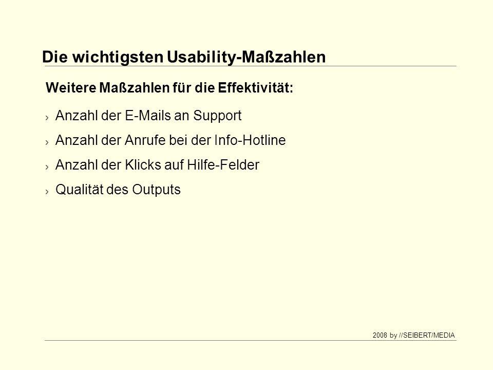 2008 by //SEIBERT/MEDIA Die wichtigsten Usability-Maßzahlen Anzahl der E-Mails an Support Anzahl der Anrufe bei der Info-Hotline Anzahl der Klicks auf Hilfe-Felder Qualität des Outputs Weitere Maßzahlen für die Effektivität: