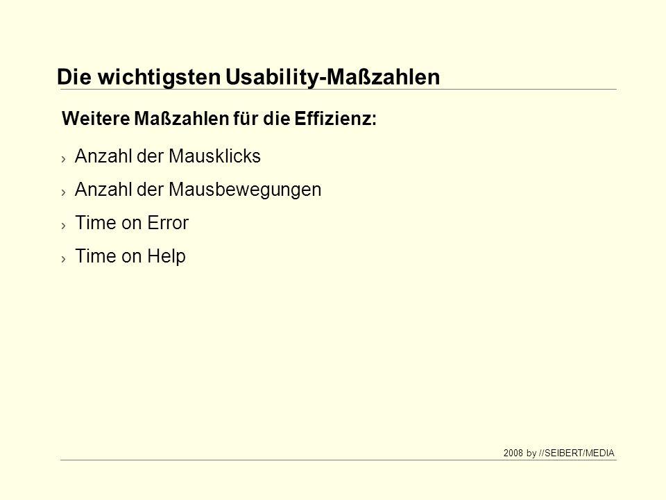 2008 by //SEIBERT/MEDIA Die wichtigsten Usability-Maßzahlen Anzahl der Mausklicks Anzahl der Mausbewegungen Time on Error Time on Help Weitere Maßzahlen für die Effizienz: