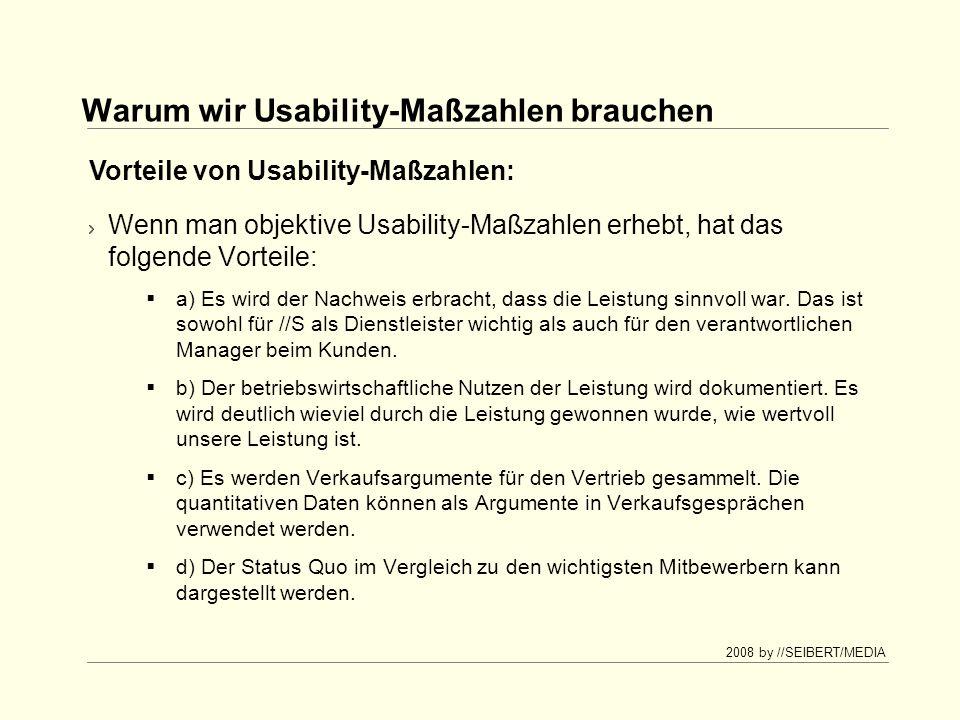 2008 by //SEIBERT/MEDIA Warum wir Usability-Maßzahlen brauchen Wenn man objektive Usability-Maßzahlen erhebt, hat das folgende Vorteile: a) Es wird der Nachweis erbracht, dass die Leistung sinnvoll war.