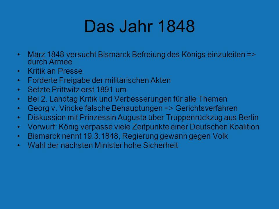 Das Jahr 1848 März 1848 versucht Bismarck Befreiung des Königs einzuleiten => durch Armee Kritik an Presse Forderte Freigabe der militärischen Akten S
