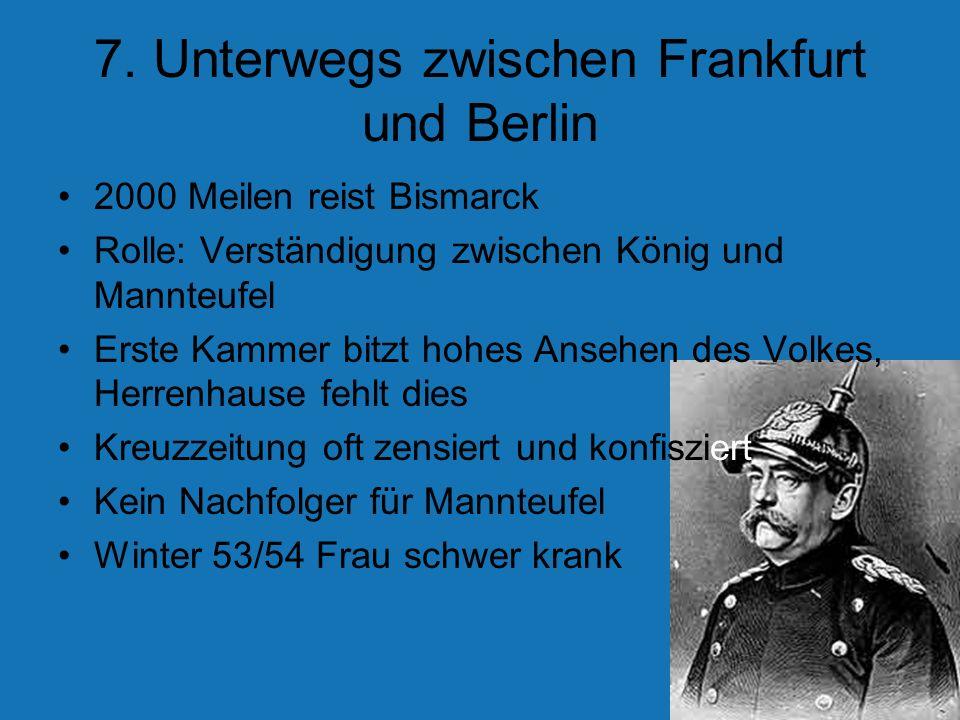 7. Unterwegs zwischen Frankfurt und Berlin 2000 Meilen reist Bismarck Rolle: Verständigung zwischen König und Mannteufel Erste Kammer bitzt hohes Anse