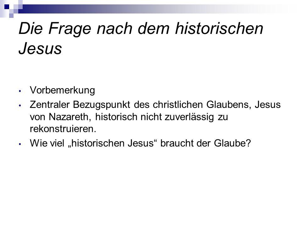 Die Frage nach dem historischen Jesus Vorbemerkung Zentraler Bezugspunkt des christlichen Glaubens, Jesus von Nazareth, historisch nicht zuverlässig z