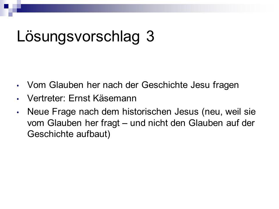Lösungsvorschlag 3 Vom Glauben her nach der Geschichte Jesu fragen Vertreter: Ernst Käsemann Neue Frage nach dem historischen Jesus (neu, weil sie vom