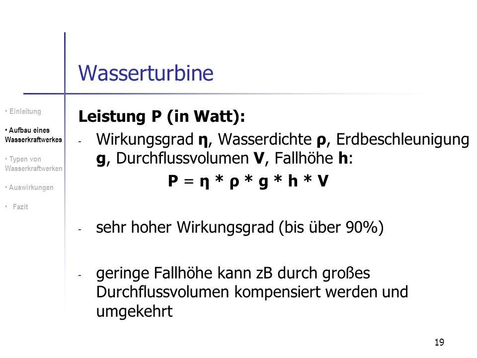 19 Wasserturbine Leistung P (in Watt): - Wirkungsgrad η, Wasserdichte ρ, Erdbeschleunigung g, Durchflussvolumen V, Fallhöhe h: P = η * ρ * g * h * V -