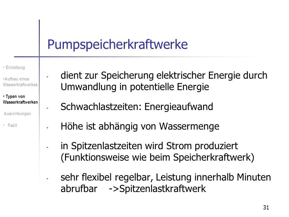 31 Pumpspeicherkraftwerke - dient zur Speicherung elektrischer Energie durch Umwandlung in potentielle Energie - Schwachlastzeiten: Energieaufwand - H