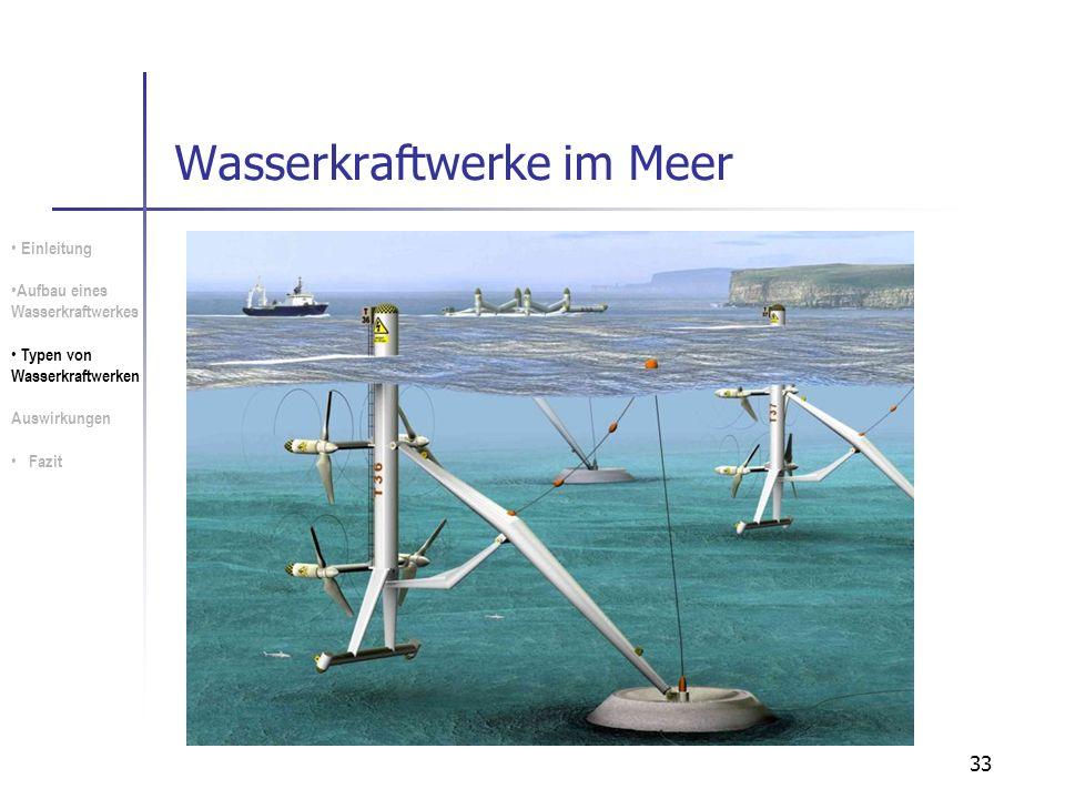 33 Wasserkraftwerke im Meer Einleitung Aufbau eines Wasserkraftwerkes Typen von Wasserkraftwerken Auswirkungen Fazit