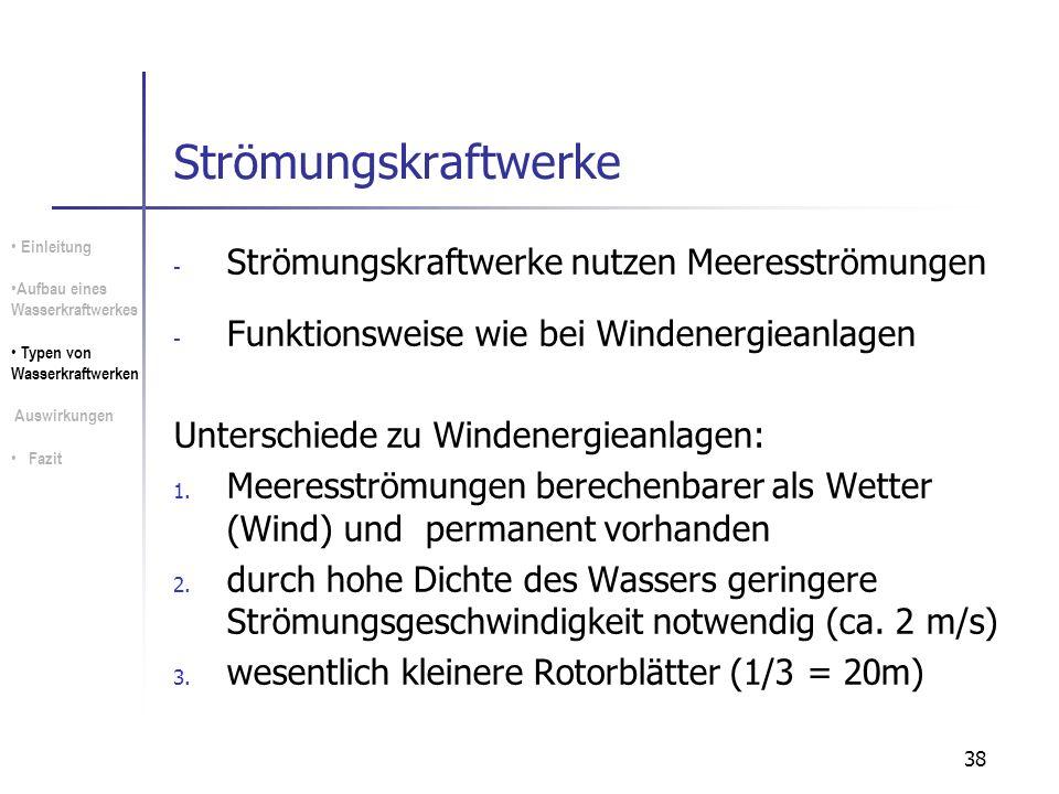 38 Strömungskraftwerke - Strömungskraftwerke nutzen Meeresströmungen - Funktionsweise wie bei Windenergieanlagen Unterschiede zu Windenergieanlagen: 1