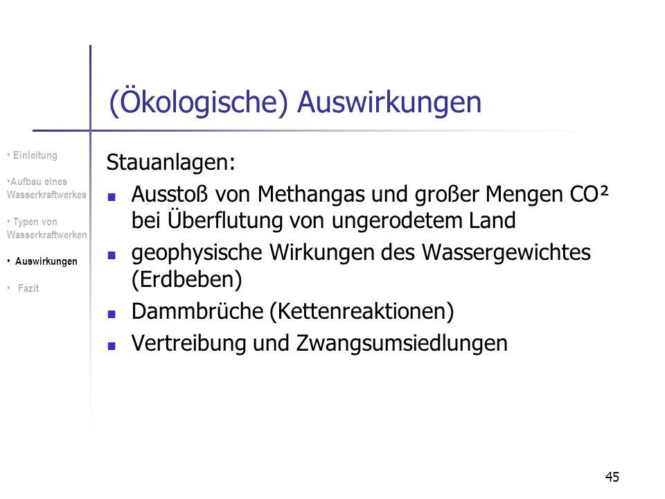 45 (Ökologische) Auswirkungen Stauanlagen: Ausstoß von Methangas und großer Mengen CO² bei Überflutung von ungerodetem Land geophysische Wirkungen des