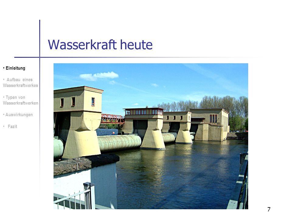 7 Wasserkraft heute Einleitung Aufbau eines Wasserkraftwerkes Typen von Wasserkraftwerken Auswirkungen Fazit