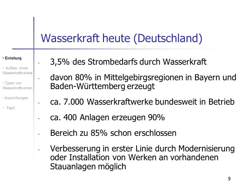 9 Wasserkraft heute (Deutschland) - 3,5% des Strombedarfs durch Wasserkraft - davon 80% in Mittelgebirgsregionen in Bayern und Baden-Württemberg erzeu