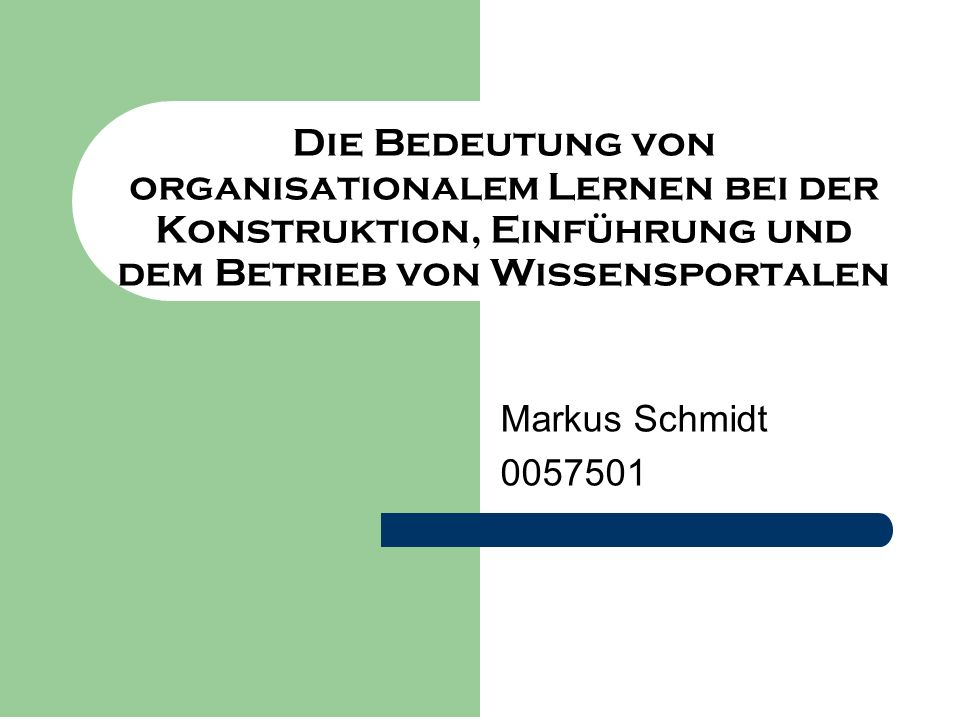 Die Bedeutung von organisationalem Lernen bei der Konstruktion, Einführung und dem Betrieb von Wissensportalen Markus Schmidt 0057501