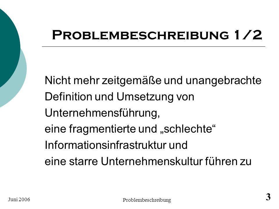Juni 2006 Problembeschreibung 3 Problembeschreibung 1/2 Nicht mehr zeitgemäße und unangebrachte Definition und Umsetzung von Unternehmensführung, eine