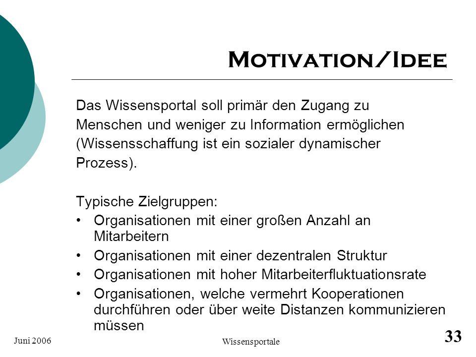 Juni 2006 Wissensportale 33 Motivation/Idee Das Wissensportal soll primär den Zugang zu Menschen und weniger zu Information ermöglichen (Wissensschaff