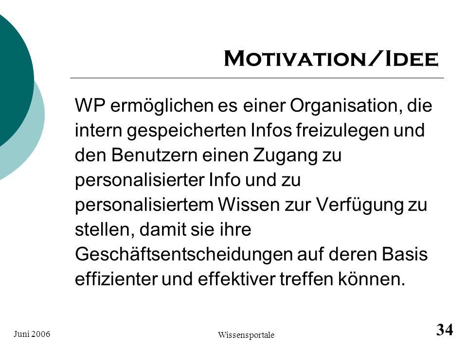 Juni 2006 Wissensportale 34 Motivation/Idee WP ermöglichen es einer Organisation, die intern gespeicherten Infos freizulegen und den Benutzern einen Z