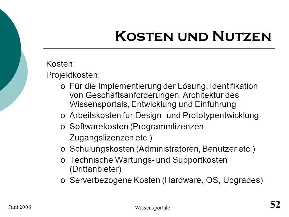 Juni 2006 Wissensportale 52 Kosten und Nutzen Kosten: Projektkosten: oFür die Implementierung der Lösung, Identifikation von Geschäftsanforderungen, A