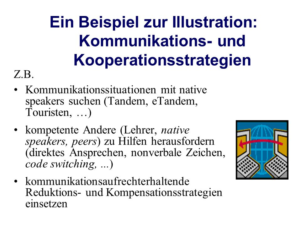 Ein Beispiel zur Illustration: Kommunikations- und Kooperationsstrategien Z.B. Kommunikationssituationen mit native speakers suchen (Tandem, eTandem,