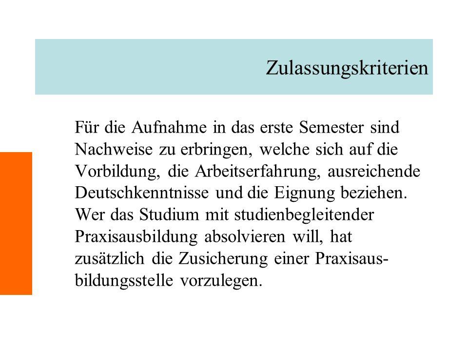 Zulassungskriterien Für die Aufnahme in das erste Semester sind Nachweise zu erbringen, welche sich auf die Vorbildung, die Arbeitserfahrung, ausreichende Deutschkenntnisse und die Eignung beziehen.