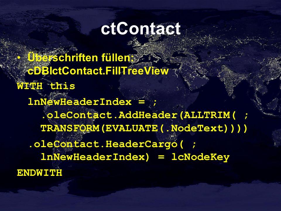 ctContact Überschriften füllen: cDBIctContact.FillTreeView WITH this lnNewHeaderIndex = ;.oleContact.AddHeader(ALLTRIM( ; TRANSFORM(EVALUATE(.NodeText)))).oleContact.HeaderCargo( ; lnNewHeaderIndex) = lcNodeKey ENDWITH