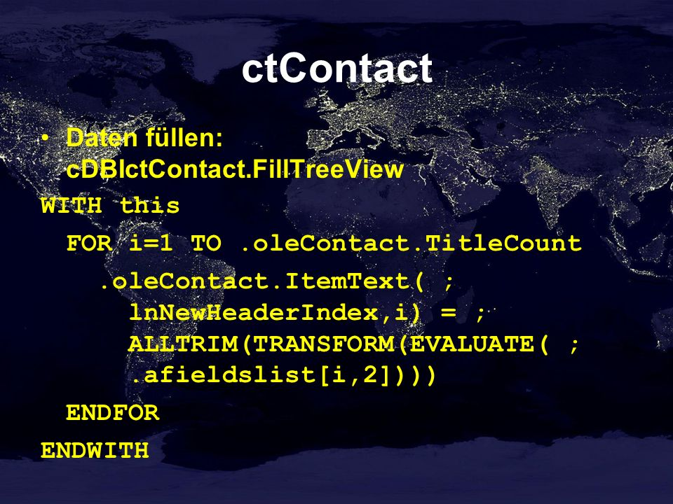 ctContact Daten füllen: cDBIctContact.FillTreeView WITH this FOR i=1 TO.oleContact.TitleCount.oleContact.ItemText( ; lnNewHeaderIndex,i) = ; ALLTRIM(TRANSFORM(EVALUATE( ;.afieldslist[i,2]))) ENDFOR ENDWITH