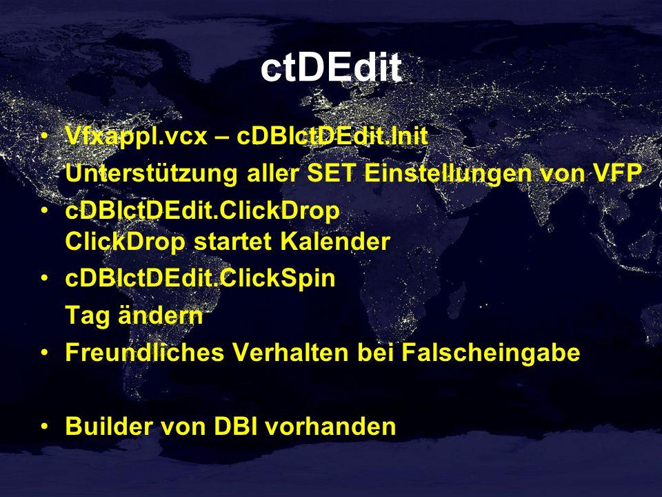 ctDEdit Vfxappl.vcx – cDBIctDEdit.Init Unterstützung aller SET Einstellungen von VFP cDBIctDEdit.ClickDrop ClickDrop startet Kalender cDBIctDEdit.ClickSpin Tag ändern Freundliches Verhalten bei Falscheingabe Builder von DBI vorhanden