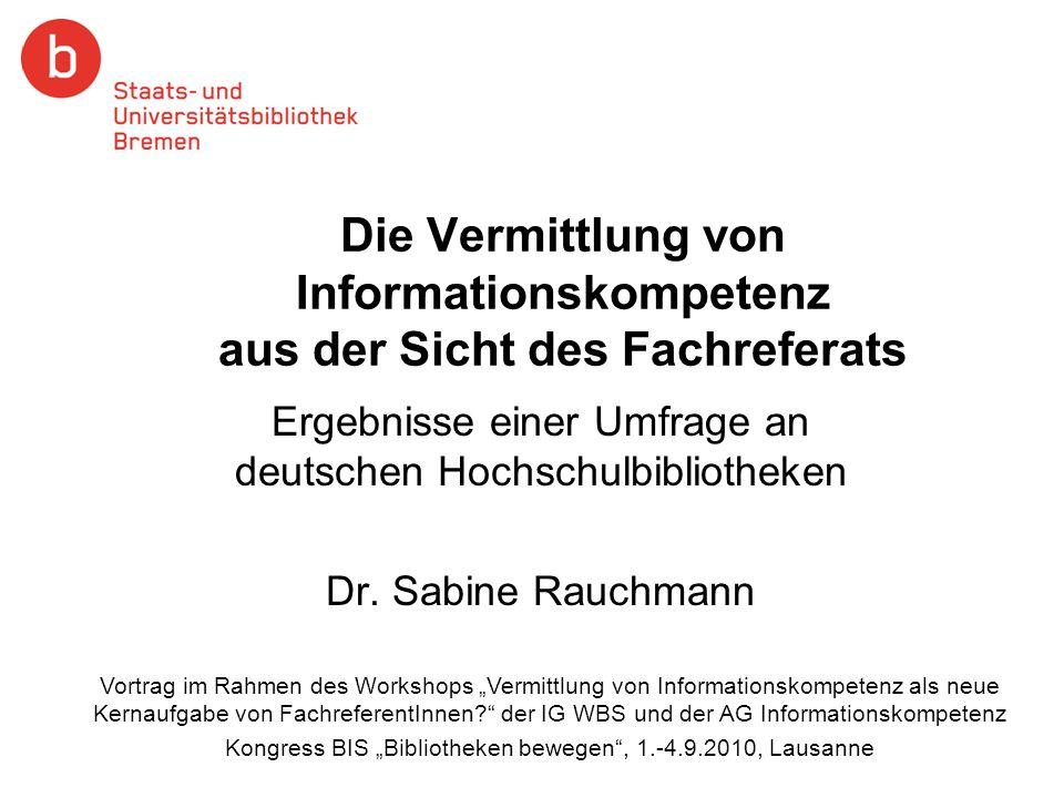 Die Vermittlung von Informationskompetenz aus der Sicht des Fachreferats Ergebnisse einer Umfrage an deutschen Hochschulbibliotheken Dr. Sabine Rauchm