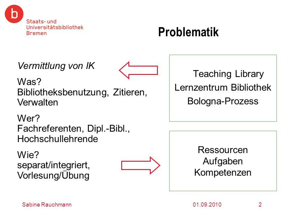 01.09.2010Sabine Rauchmann2 Problematik Teaching Library Lernzentrum Bibliothek Bologna-Prozess Vermittlung von IK Was? Bibliotheksbenutzung, Zitieren