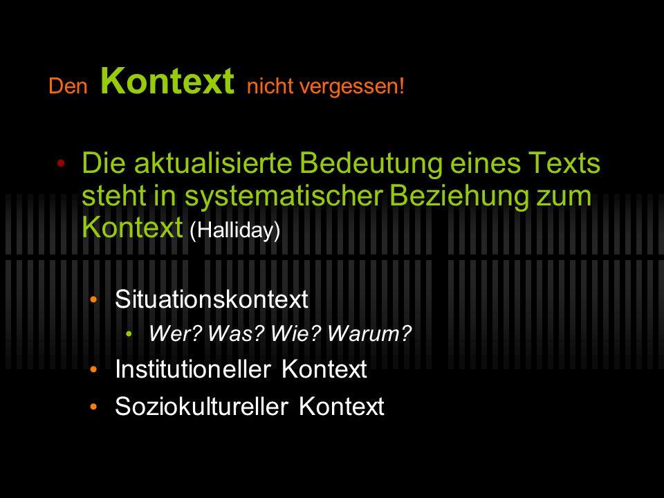 Den Kontext nicht vergessen! Die aktualisierte Bedeutung eines Texts steht in systematischer Beziehung zum Kontext (Halliday) Situationskontext Wer? W