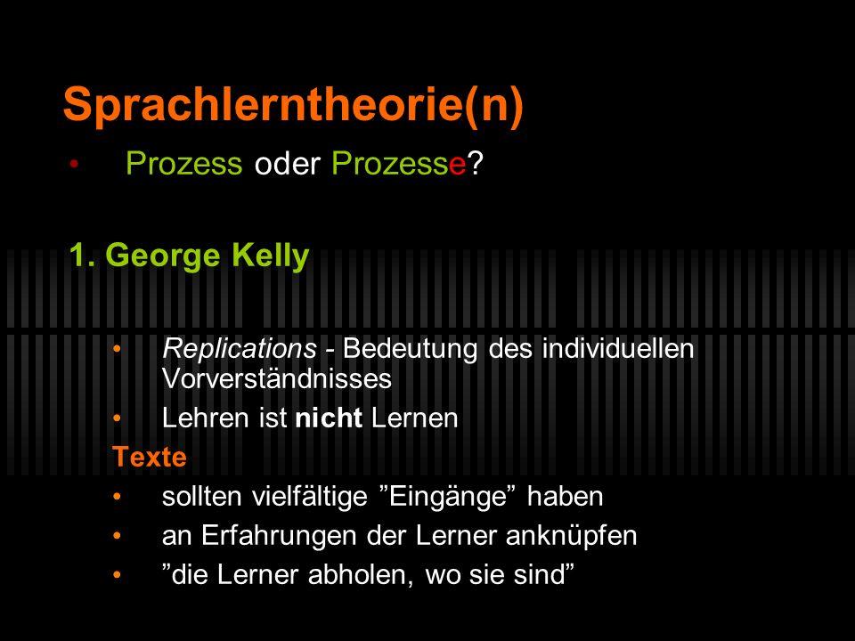 Sprachlerntheorie(n) Prozess oder Prozesse? 1. George Kelly Replications - Bedeutung des individuellen Vorverständnisses Lehren ist nicht Lernen Texte