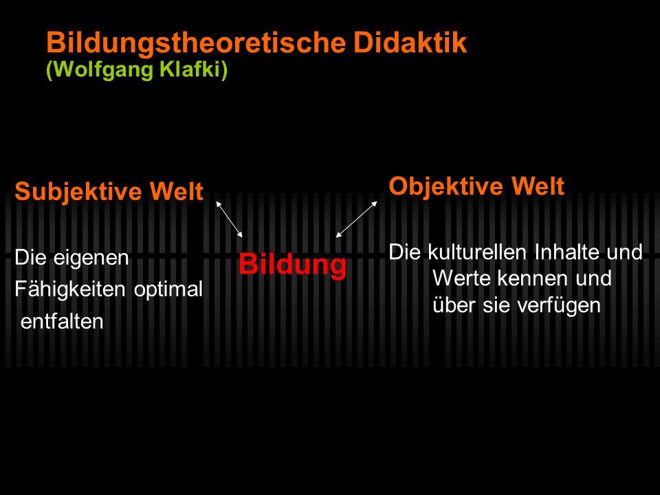 Bildungstheoretische Didaktik (Wolfgang Klafki) Subjektive Welt Die eigenen Fähigkeiten optimal entfalten Objektive Welt Die kulturellen Inhalte und W
