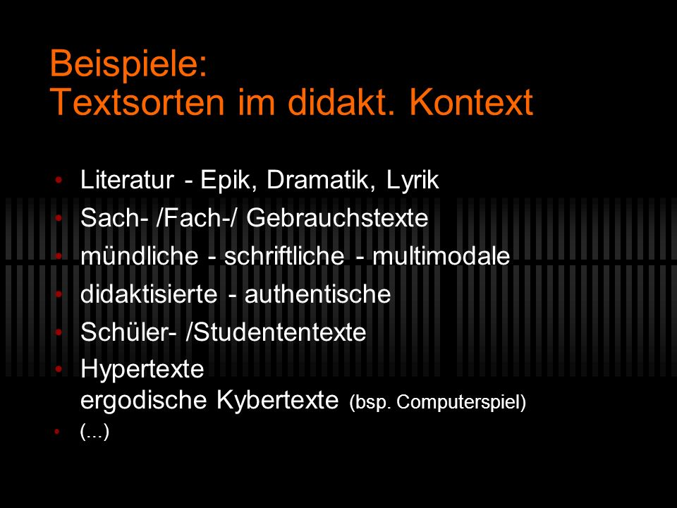 Beispiele: Textsorten im didakt. Kontext Literatur - Epik, Dramatik, Lyrik Sach- /Fach-/ Gebrauchstexte mündliche - schriftliche - multimodale didakti