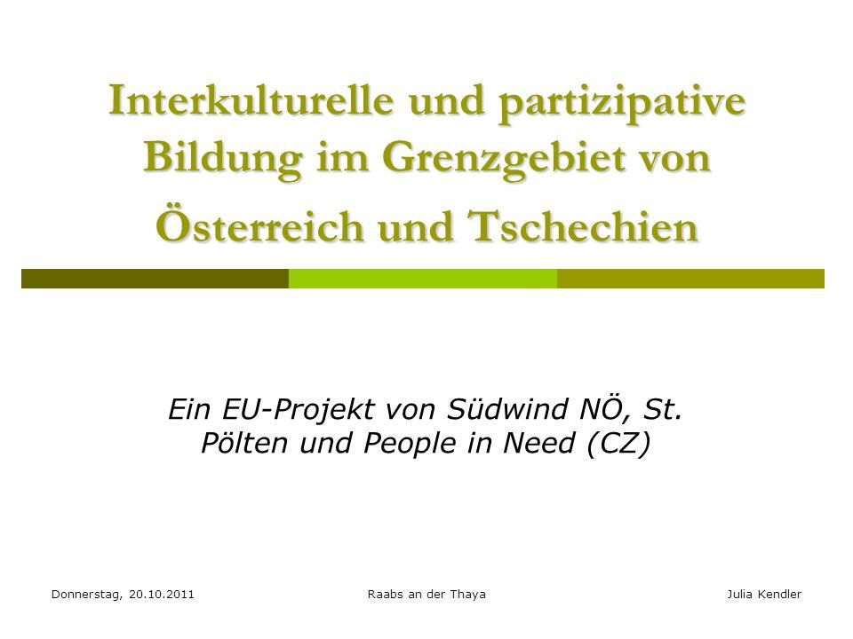 Donnerstag, 20.10.2011Raabs an der ThayaJulia Kendler Interkulturelle und partizipative Bildung im Grenzgebiet von Österreich und Tschechien Ein EU-Projekt von Südwind NÖ, St.