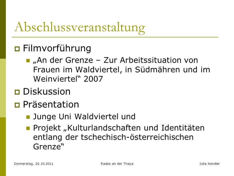 Donnerstag, 20.10.2011Raabs an der ThayaJulia Kendler Abschlussveranstaltung Filmvorführung An der Grenze – Zur Arbeitssituation von Frauen im Waldvie