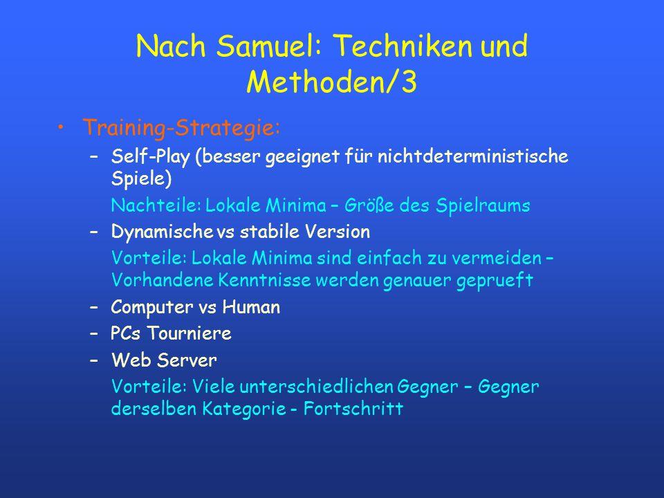 Nach Samuel: Techniken und Methoden/3 Training-Strategie: –Self-Play (besser geeignet für nichtdeterministische Spiele) Nachteile: Lokale Minima – Grö