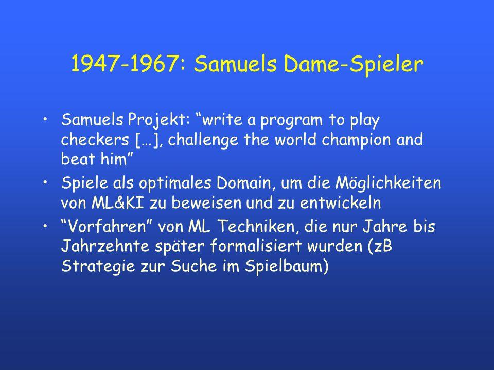 1947-1967: Samuels Dame-Spieler Samuels Projekt: write a program to play checkers […], challenge the world champion and beat him Spiele als optimales Domain, um die Möglichkeiten von ML&KI zu beweisen und zu entwickeln Vorfahren von ML Techniken, die nur Jahre bis Jahrzehnte später formalisiert wurden (zB Strategie zur Suche im Spielbaum)