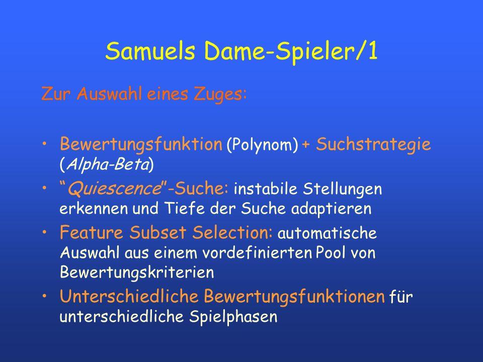 Samuels Dame-Spieler/1 Zur Auswahl eines Zuges: Bewertungsfunktion (Polynom) + Suchstrategie (Alpha-Beta) Quiescence-Suche: instabile Stellungen erken