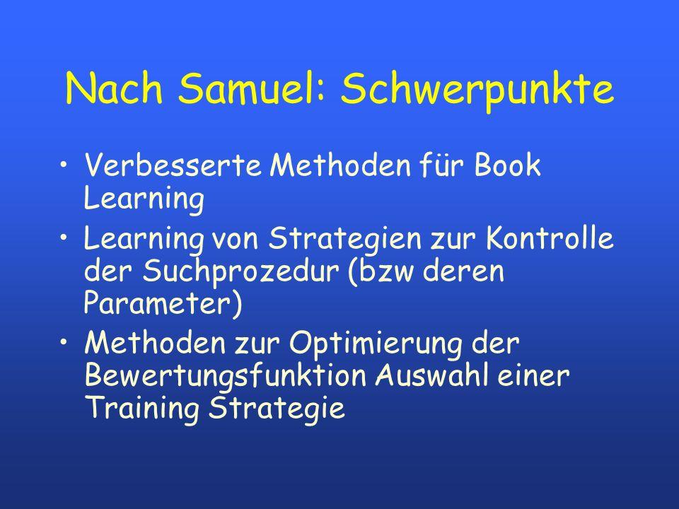 Nach Samuel: Schwerpunkte Verbesserte Methoden für Book Learning Learning von Strategien zur Kontrolle der Suchprozedur (bzw deren Parameter) Methoden zur Optimierung der Bewertungsfunktion Auswahl einer Training Strategie