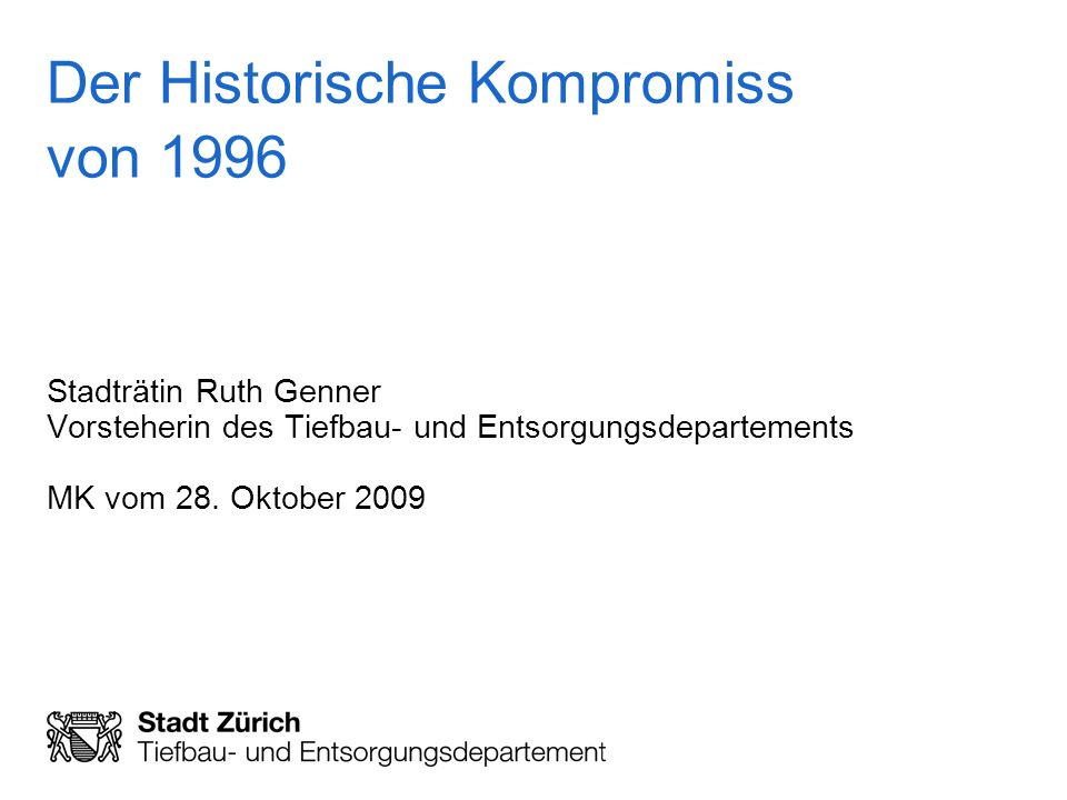 Der Historische Kompromiss von 1996 Stadträtin Ruth Genner Vorsteherin des Tiefbau- und Entsorgungsdepartements MK vom 28. Oktober 2009