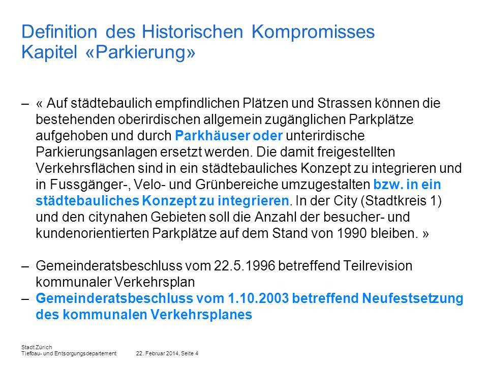 22. Februar 2014, Seite 4 Stadt Zürich Tiefbau- und Entsorgungsdepartement Definition des Historischen Kompromisses Kapitel «Parkierung» –« Auf städte