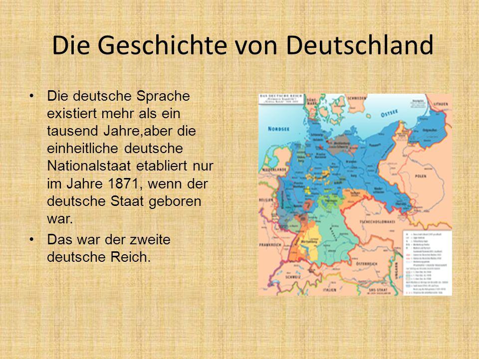 Die Geschichte von Deutschland Die deutsche Sprache existiert mehr als ein tausend Jahre,aber die einheitliche deutsche Nationalstaat etabliert nur im Jahre 1871, wenn der deutsche Staat geboren war.