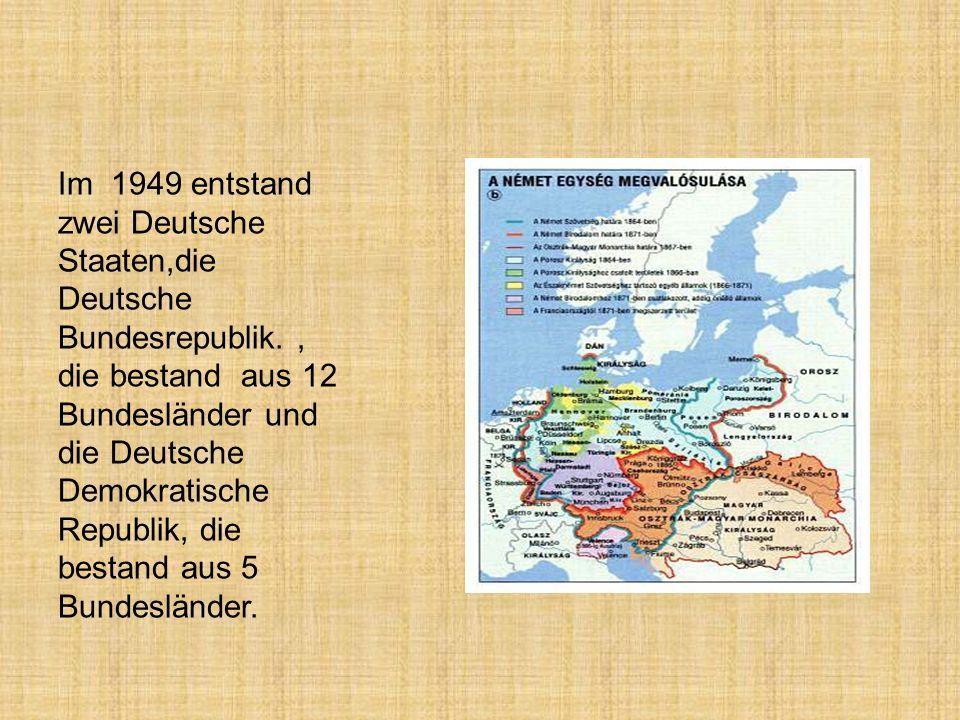 Im 1949 entstand zwei Deutsche Staaten,die Deutsche Bundesrepublik., die bestand aus 12 Bundesländer und die Deutsche Demokratische Republik, die best