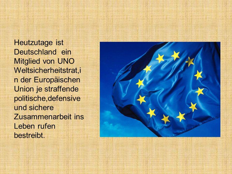 Heutzutage ist Deutschland ein Mitglied von UNO Weltsicherheitstrat,i n der Europäischen Union je straffende politische,defensive und sichere Zusammenarbeit ins Leben rufen bestreibt.