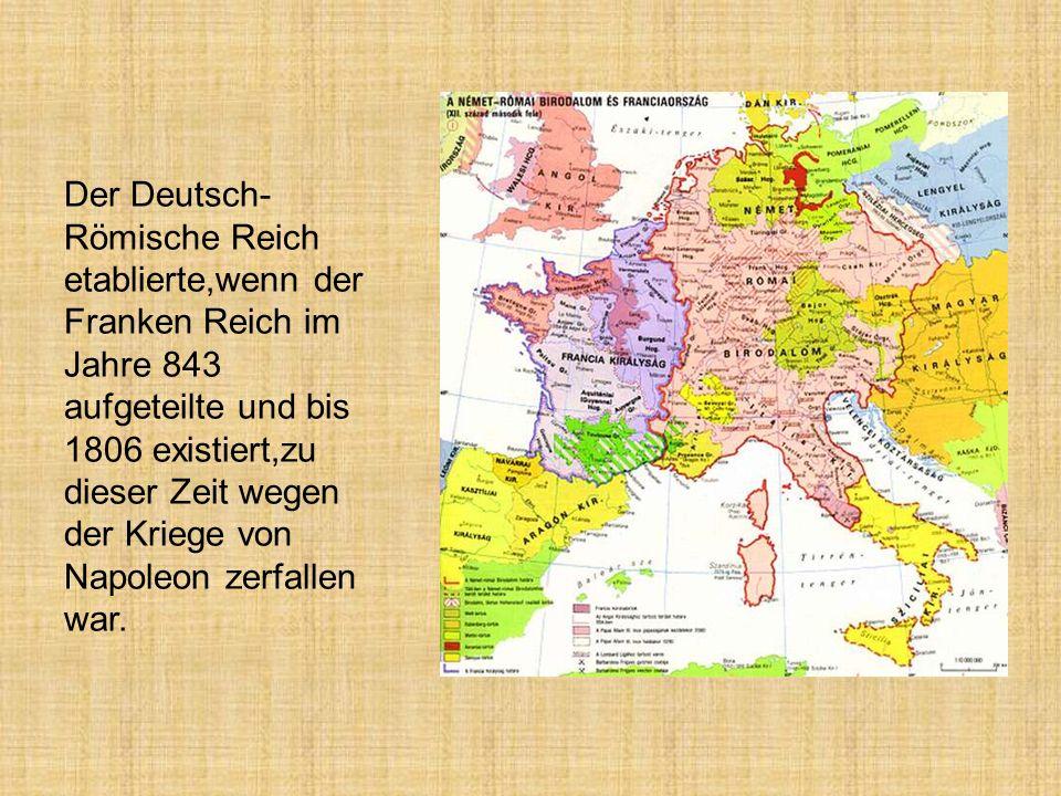 Der Deutsch- Römische Reich etablierte,wenn der Franken Reich im Jahre 843 aufgeteilte und bis 1806 existiert,zu dieser Zeit wegen der Kriege von Napoleon zerfallen war.