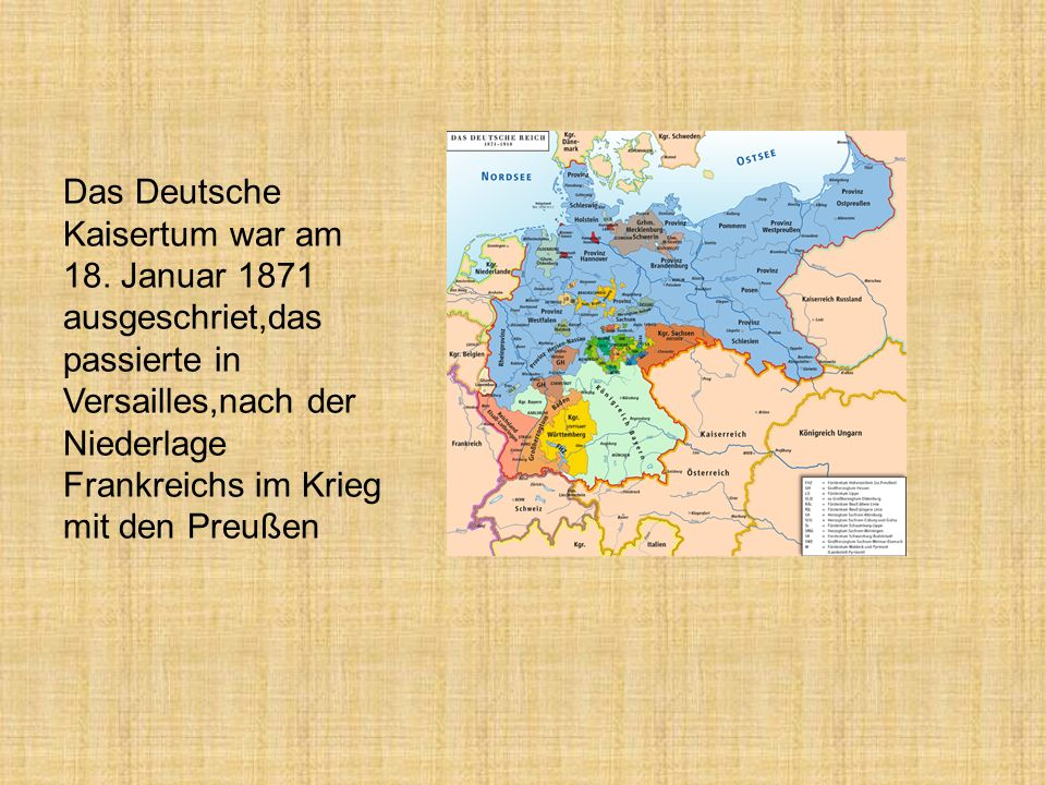 Das Deutsche Kaisertum war am 18. Januar 1871 ausgeschriet,das passierte in Versailles,nach der Niederlage Frankreichs im Krieg mit den Preußen