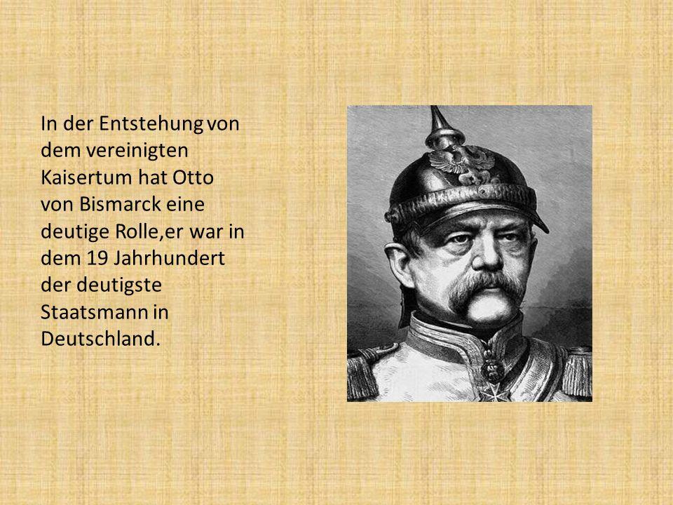 In der Entstehung von dem vereinigten Kaisertum hat Otto von Bismarck eine deutige Rolle,er war in dem 19 Jahrhundert der deutigste Staatsmann in Deut