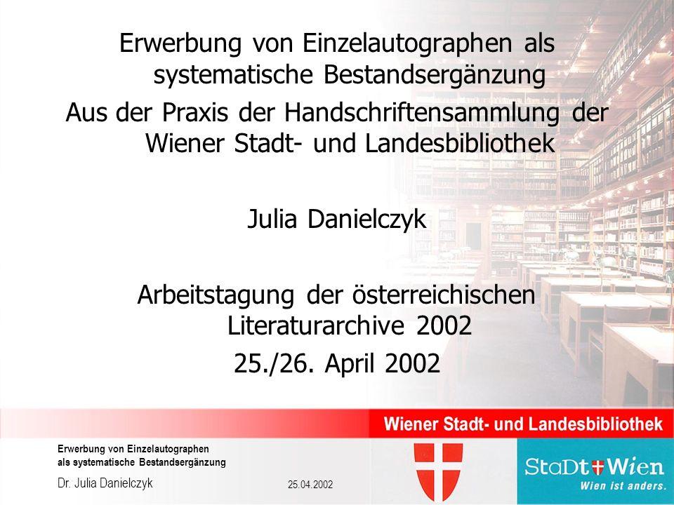 Dr. Julia Danielczyk Erwerbung von Einzelautographen als systematische Bestandsergänzung 25.04.2002 Erwerbung von Einzelautographen als systematische